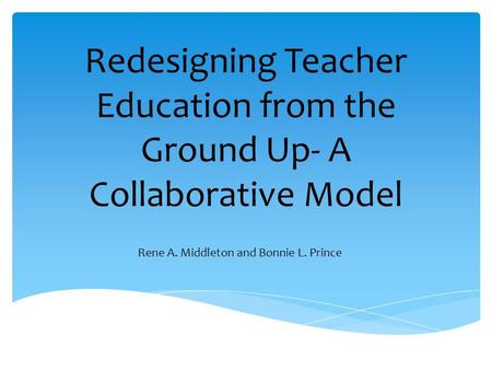 Redesigning Teacher Education from the Ground Up- A Collaborative Model Rene A. Middleton and Bonnie L. Prince.