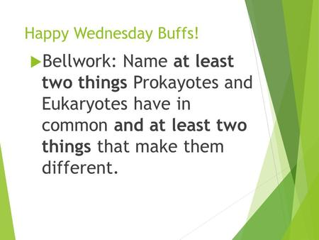 Happy Wednesday Buffs!  Bellwork: Name at least two things Prokayotes and Eukaryotes have in common and at least two things that make them different.