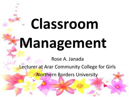 Classroom Management Rose A. Janada Lecturer at Arar Community College for Girls Northern Borders University.