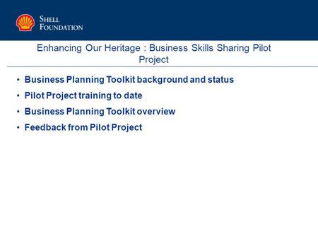 Enhancing Our Heritage : Business Skills Sharing Pilot Project Business Planning Toolkit background and status Pilot Project training to date Business.