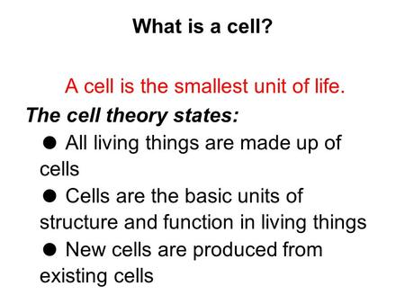 What is a cell? A cell is the smallest unit of life. The cell theory states: ● All living things are made up of cells ● Cells are the basic units of structure.