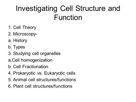 Investigating Cell Structure and Function 1. Cell Theory 2. Microscopy- a. History b. Types 3. Studying cell organelles a.Cell homogenization b. Cell Fractionation.