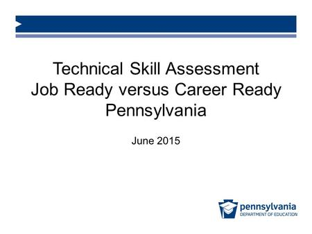 Technical Skill Assessment Job Ready versus Career Ready Pennsylvania June 2015.