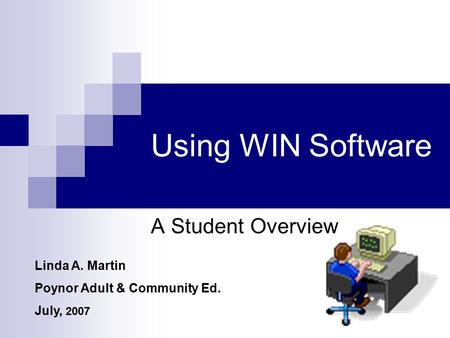 Using WIN Software A Student Overview Linda A. Martin Poynor Adult & Community Ed. July, 2007.