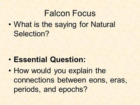Falcon Focus What is the saying for Natural Selection? Essential Question: How would you explain the connections between eons, eras, periods, and epochs?