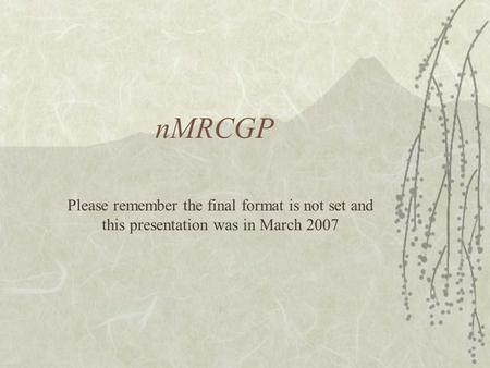 NMRCGP Please remember the final format is not set and this presentation was in March 2007.