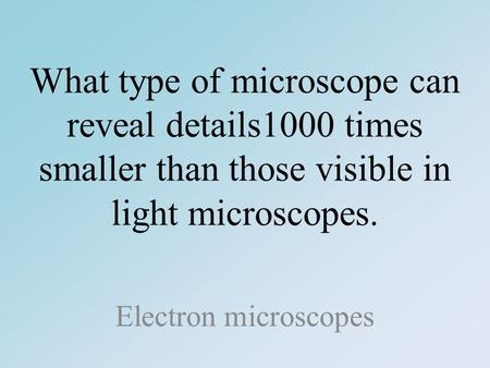 What type of microscope can reveal details1000 times smaller than those visible in light microscopes. Electron microscopes.