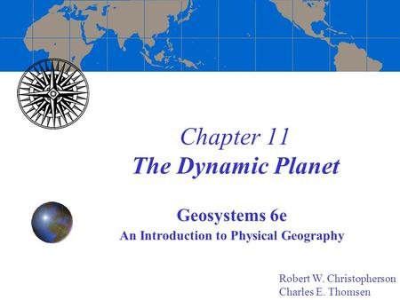 Chapter 11 The Dynamic Planet Geosystems 6e An Introduction to Physical Geography Robert W. Christopherson Charles E. Thomsen.