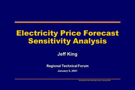 Northwest Power Planning Council, January 2001 Electricity Price Forecast Sensitivity Analysis Jeff King Regional Technical Forum January 9, 2001.
