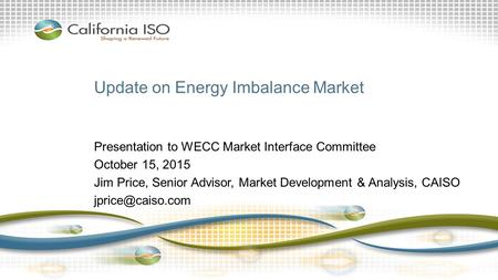 Update on Energy Imbalance Market Presentation to WECC Market Interface Committee October 15, 2015 Jim Price, Senior Advisor, Market Development & Analysis,