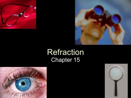 Refraction Chapter 15. Refraction Refraction: The bending of light as it travels from one medium to another Refraction occurs when light's velocity changes.