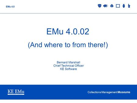 Collections Management Museums EMu 4.0 EMu 4.0.02 (And where to from there!) Bernard Marshall Chief Technical Officer KE Software.