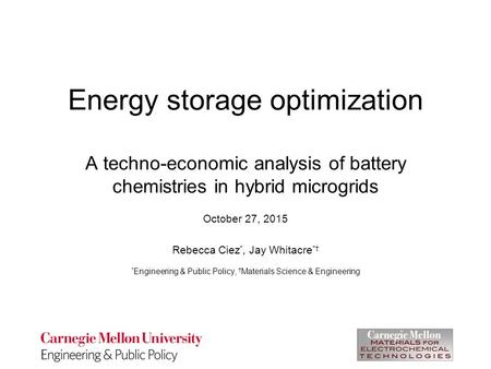 Energy storage optimization A techno-economic analysis of battery chemistries in hybrid microgrids October 27, 2015 Rebecca Ciez *, Jay Whitacre *† * Engineering.