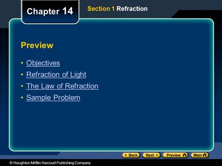 © Houghton Mifflin Harcourt Publishing Company Preview Objectives Refraction of Light The Law of Refraction Sample Problem Chapter 14 Section 1 Refraction.