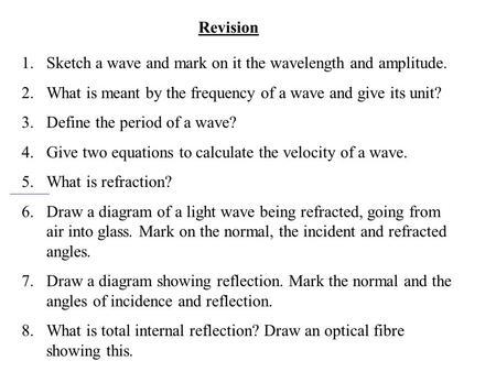 Revision 1.Sketch a wave and mark on it the wavelength and amplitude. 2.What is meant by the frequency of a wave and give its unit? 3.Define the period.