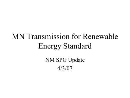 MN Transmission for Renewable Energy Standard NM SPG Update 4/3/07.