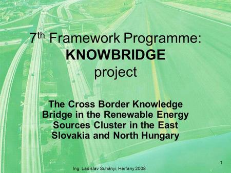 7 th Framework Programme: KNOWBRIDGE project The Cross Border Knowledge Bridge in the Renewable Energy Sources Cluster in the East Slovakia and North Hungary.