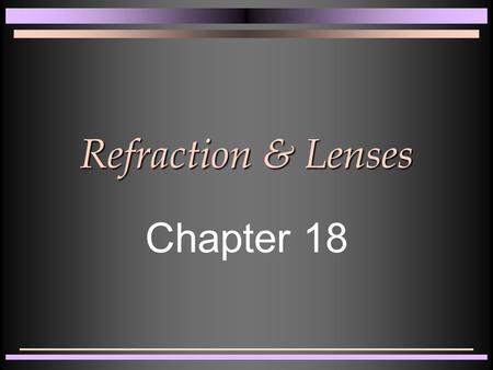 Refraction & Lenses Chapter 18. Refraction of Light n Look at the surface of a swimming pool n Objects look distorted n Light bends as it goes from one.