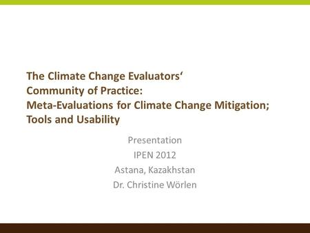 The Climate Change Evaluators' Community of Practice: Meta-Evaluations for Climate Change Mitigation; Tools and Usability Presentation IPEN 2012 Astana,