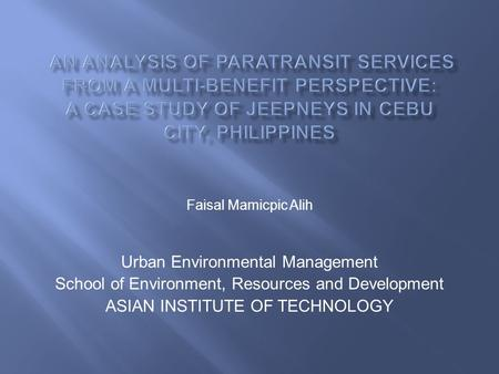 Faisal Mamicpic Alih Urban Environmental Management School of Environment, Resources and Development ASIAN INSTITUTE OF TECHNOLOGY.