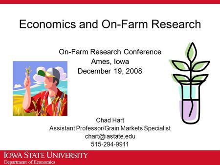 Department of Economics Economics and On-Farm Research On-Farm Research Conference Ames, Iowa December 19, 2008 Chad Hart Assistant Professor/Grain Markets.