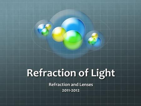 Refraction of Light Refraction and Lenses 2011-2012.