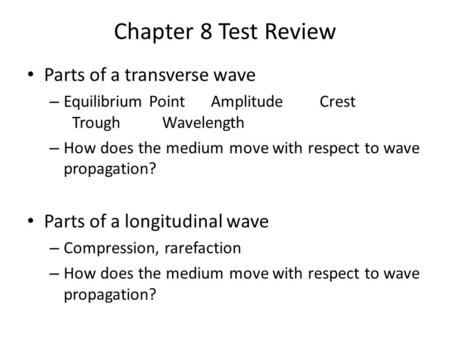 Chapter 8 Test Review Parts of a transverse wave – Equilibrium Point AmplitudeCrest TroughWavelength – How does the medium move with respect to wave propagation?