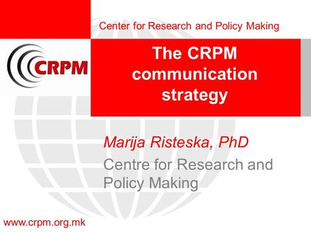 Www.crpm.org.mk Center for Research and Policy Making The CRPM communication strategy Marija Risteska, PhD Centre for Research and Policy Making.