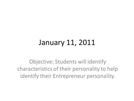 January 11, 2011 Objective: Students will identify characteristics of their personality to help identify their Entrepreneur personality.
