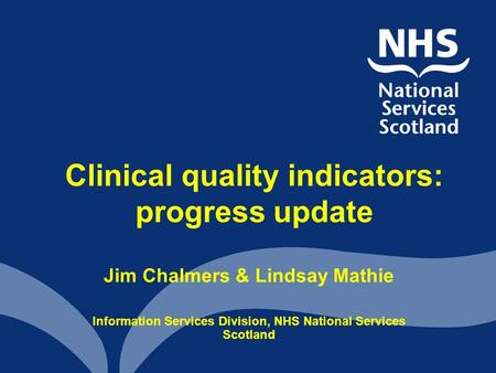 Clinical quality indicators: progress update Jim Chalmers & Lindsay Mathie Information Services Division, NHS National Services Scotland.