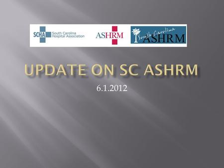 6.1.2012.  Review current structure of SC ASHRM  Discuss opportunities for better alignment with national ASHRM  Discuss opportunities and proposal.