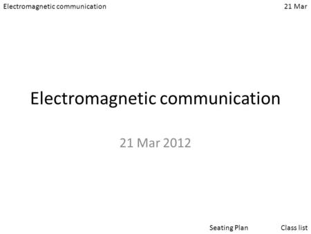 Electromagnetic communication21 Mar Class listSeating Plan Electromagnetic communication 21 Mar 2012.