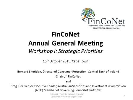 FinCoNet Annual General Meeting Workshop I: Strategic Priorities 15 th October 2015, Cape Town Bernard Sheridan, Director of Consumer Protection, Central.