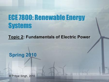 ECE 7800: Renewable Energy Systems Topic 2: Fundamentals of Electric Power Spring 2010 © Pritpal Singh, 2010.
