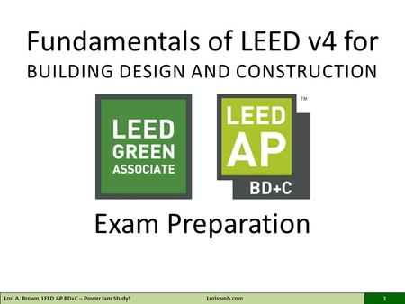 Fundamentals of LEED v4 for BUILDING DESIGN AND CONSTRUCTION Exam Preparation Lori A. Brown, LEED AP BD+C – Power Jam Study!Lorisweb.com1.