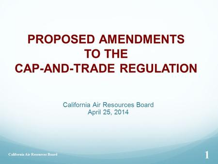 California Air Resources Board April 25, 2014 PROPOSED AMENDMENTS TO THE CAP-AND-TRADE REGULATION California Air Resources Board 1.