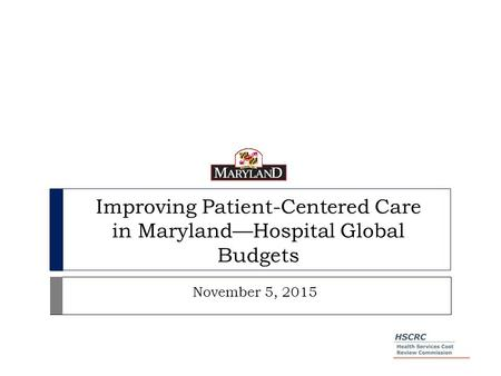 Improving Patient-Centered Care in Maryland—Hospital Global Budgets November 5, 2015.