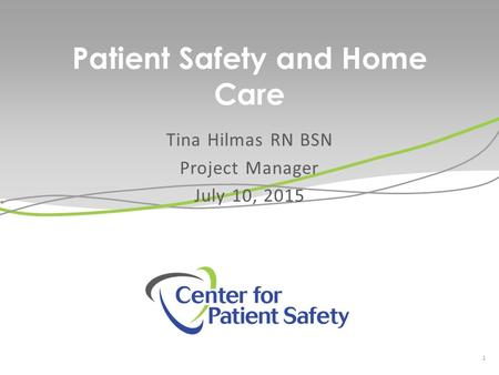 Patient Safety and Home Care Tina Hilmas RN BSN Project Manager July 10, 2015 1.
