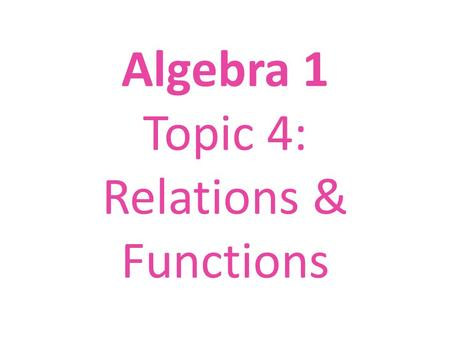 Algebra 1 Topic 4: Relations & Functions