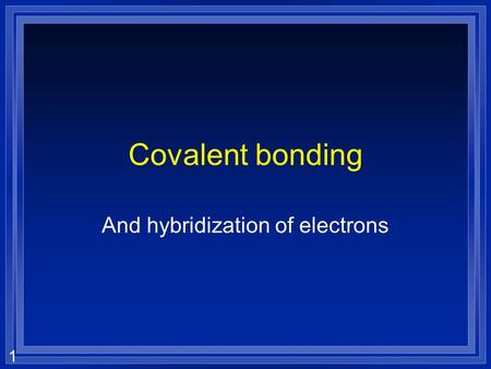 1 Covalent bonding And hybridization of electrons.