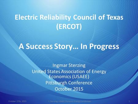 Electric Reliability Council of Texas (ERCOT) A Success Story… In Progress Ingmar Sterzing United States Association of Energy Economics (USAEE) Pittsburgh.