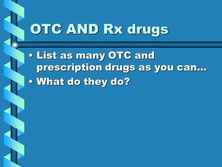 OTC AND Rx drugs List as many OTC and prescription drugs as you can…List as many OTC and prescription drugs as you can… What do they do?What do they do?