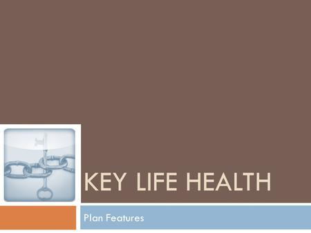 KEY LIFE HEALTH Plan Features. Plan Highlights  Easy to be a member.  Coverage for preventive care.  Worldwide emergency care.  A part of the community.