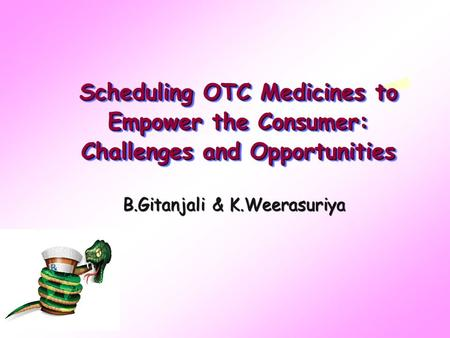 Scheduling OTC Medicines to Empower the Consumer: Challenges and Opportunities B.Gitanjali & K.Weerasuriya.