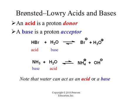 Copyright © 2010 Pearson Education, Inc. Brønsted–Lowry Acids and Bases  An acid is a proton donor  A base is a proton acceptor acidbase acidbase Note.