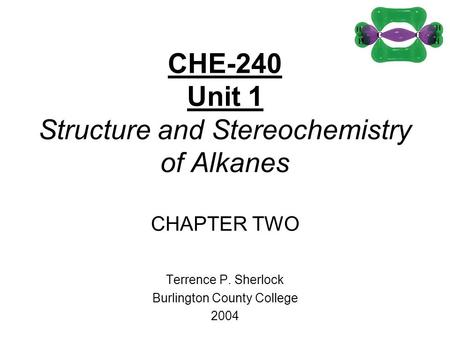 CHE-240 Unit 1 Structure and Stereochemistry of Alkanes CHAPTER TWO Terrence P. Sherlock Burlington County College 2004.