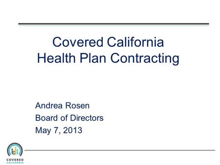 Covered California Health Plan Contracting Andrea Rosen Board of Directors May 7, 2013.