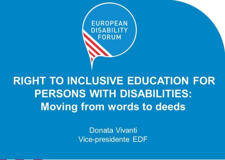 RIGHT TO INCLUSIVE EDUCATION FOR PERSONS WITH DISABILITIES: Moving from words to deeds Donata Vivanti Vice-presidente EDF.