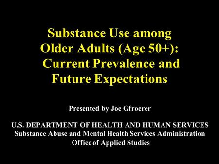 Substance Use among Older Adults (Age 50+): Current Prevalence and Future Expectations Presented by Joe Gfroerer U.S. DEPARTMENT OF HEALTH AND HUMAN SERVICES.