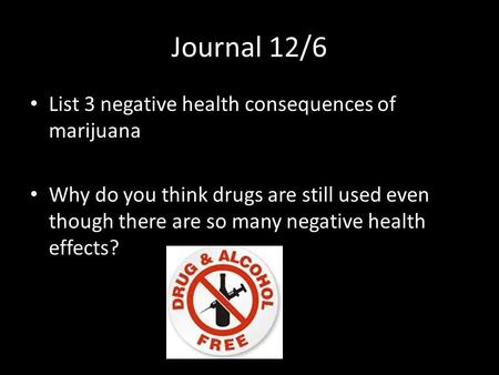Journal 12/6 List 3 negative health consequences of marijuana Why do you think drugs are still used even though there are so many negative health effects?